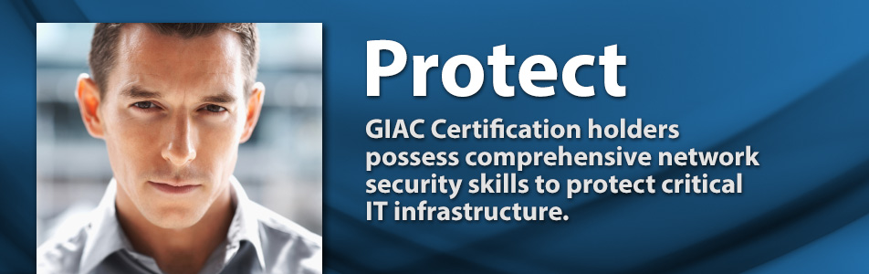 Protect - GIAC Certification holders possess comprehensive network security skills to protect critical IT infrastructure.