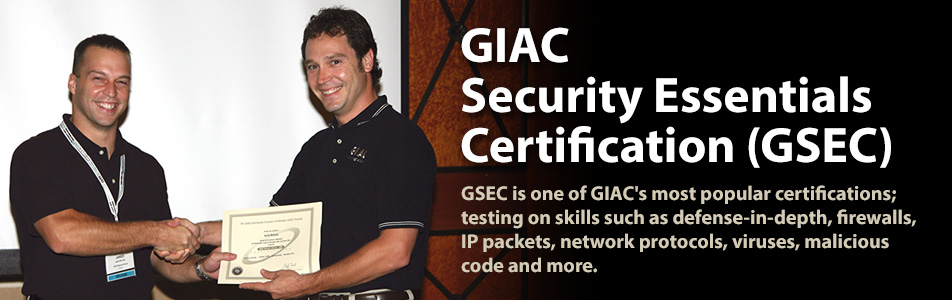 GIAC Security Essentials Certification (GSEC) - GSEC is one of GIAC's most popular certifications; testing on skills such as defense-in-depth, firewalls, IP packets, network protocols, viruses, malicious code and more.